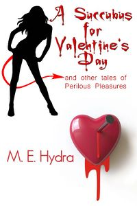 A Succubus for Valentine's Day and Other Tales of Perilous Pleasures Book Cover, written by M. E. Hydra