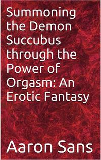 Summoning the Demon Succubus through the Power of Orgasm: An Erotic Fantasy eBook Cover, written by Aaron Sans