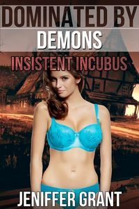 Dominated by Demons: Insistent Incubus eBook Cover, written by Jeniffer Grant