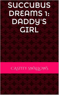 Succubus Dreams 1: Daddy's Girl eBook Cover, written by Chastity Swallows