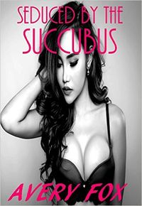 Seduced by the Succubus eBook Cover, written by Avery Fox