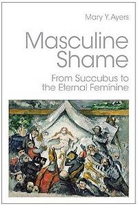 Masculine Shame: From Succubus to the Eternal Feminine Book Cover, written by Mary Y. Ayers