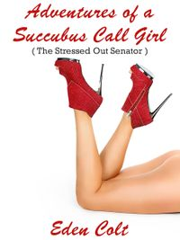Adventures of a Succubus Call Girl: The Stressed Out Senator eBook Cover, written by Eden Colt