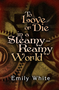 To Love or Die in a Steamy-Reamy World Cover, written by Emily White