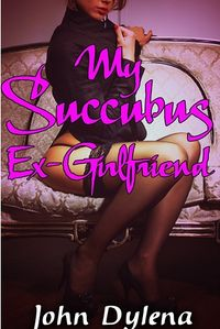 My Succubus Ex-Girlfriend eBook Cover, written by John Dylena