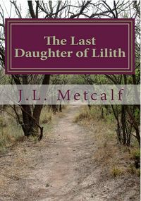 The Last Daughter of Lilith Book Cover, written by J.L. Metcalf
