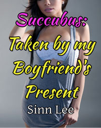 Succubus: Taken by my Boyfriend's Present  eBook Cover, written by Sinn Lee