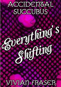 Accidental Succubus: Everything's Shifting eBook Cover, written by Vivian Fraser