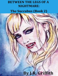 Between the Legs of a Nightmare: The Succubus eBook Cover, written by J.R. Griffith