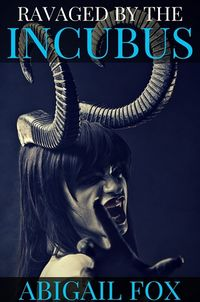 Ravaged by the Incubus eBook Cover, written by Abigail Fox