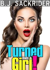 Turned in to a Girl! eBook Cover, written by B.J. Sackrider