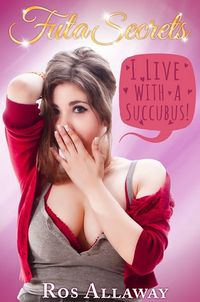 Futa Secrets: I Live with a Succubus! eBook Cover, written by Ros Allaway