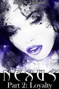 Nexus Part 2: Loyalty eBook Cover, written by Anya W. Vossand