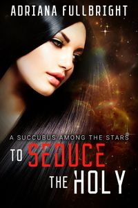 To Seduce The Holy eBook Cover, written by Adriana Fullbright