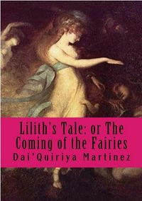 Lilith's Tale: or The Coming of the Fairies eBook Cover, written by Dai'Quiriya Martinez