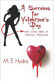 A Succubus for Valentine's Day and Other Tales of Perilous Pleasures by M. E. Hydra