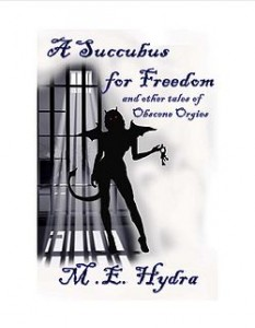 A Succubus for Freedom and Other Tales of Obscene Orgies by M. E. Hydra
