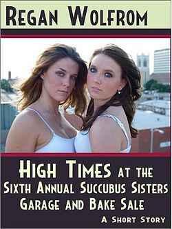 High Times at the Sixth Annual Succubus Sisters Garage and Bake Sale by Regan Wolfrom