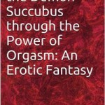 Summoning the Demon Succubus through the Power of Orgasm: An Erotic Fantasy by Aaron Sans