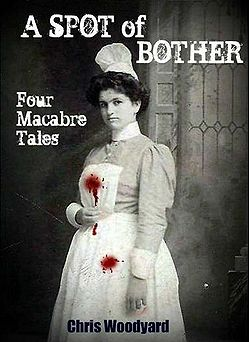 A Spot of Bother: Four Macabre Tales by Chris Woodyard