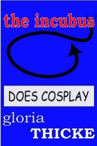 The Incubus Does Cosplay: The Adventures of an Incubus by Gloria Thicke