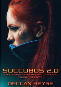 Succubus 2.0: And Other Femdom Mind-Control Short Shorts by Declan Heyse