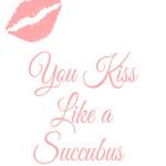 You Kiss Like A Succubus