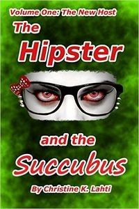 The Hipster and the Succubus: Volume One: The New Host by Christine K. Lahti