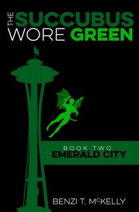 The Succubus Wore Green: Book Two: Emerald City by Benzi T. McKelly