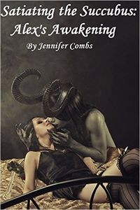 Satiating the Succubus: Alex's Awakening by Jennifer Coomes