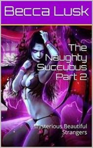 The Naughty Succubus Part 2: Mysterious Beautiful Strangers by Becca Lusk