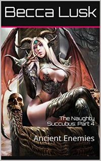 The Naughty Succubus: Part 4: Ancient Enemies by Becca Lusk