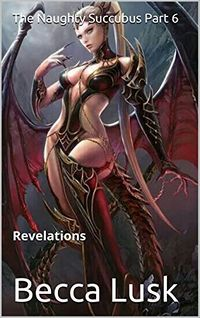 The Naughty Succubus Part 6: Revelations by Becca Lusk