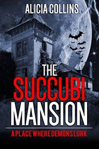 The Succubi Mansion: A Place Where Demons Lurk by Alicia Collins