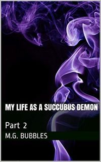 My Life as a Succubus Demon: Part 2 by M.G. Bubbles