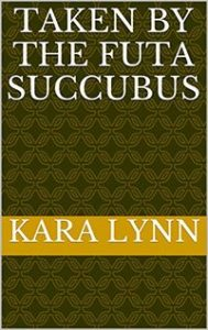 Taken By The Futa Succubus written by Kara Lynn