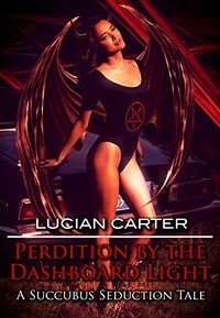 Perdition by the Dashboard Light: A Succubus Seduction Tale by Lucian Carter