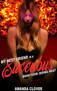My Best Friend is a Succubus Book Four: Rising Heat by Amanda Clover
