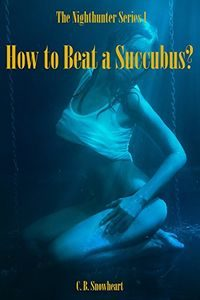 How to Beat a Succubus? by C. B. Snowheart