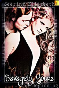 Savagely Yours: The Beginning by Scerina Elizabeth
