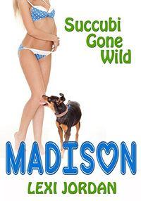Succubi Gone Wild: Madison by Lexi Jordan