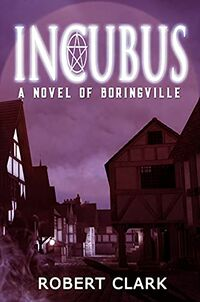 Incubus: A Novel of Boringville by Robert Clark