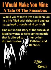 I Would Make You Mine: A Story Of The Succubus by Effie Rivers