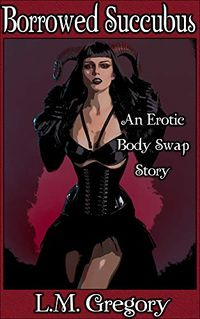 Borrowed Succubus: An Erotic Body Swap by L.M. Gregory