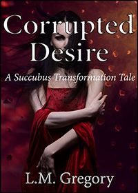 Corrupted Desire: A Succubus Transformation Tale by L.M. Gregory