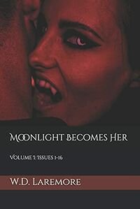 Moonlight Becomes Her: Volume I: Issues 1-16 by W. D. Laremore