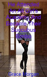 He Attended An All Girl's Academy And Became Their Succubus Bimbo by Grace Morgan