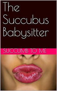 The Succubus Babysitter by Succumb To Me
